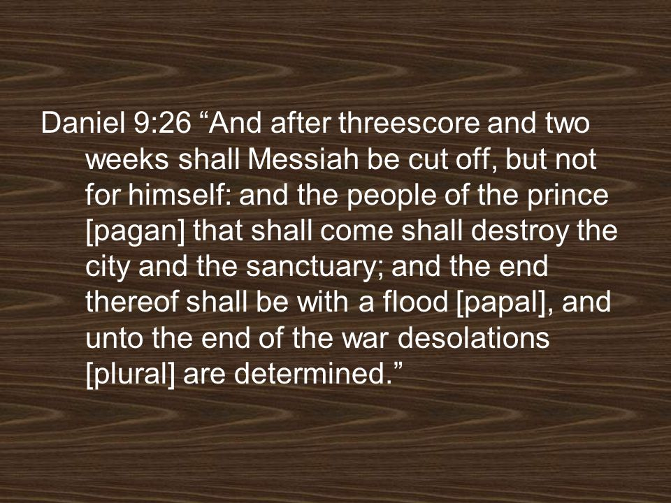 Daniel 9:26 And after threescore and two weeks shall Messiah be cut off, but not for himself: and the people of the prince [pagan] that shall come shall destroy the city and the sanctuary; and the end thereof shall be with a flood [papal], and unto the end of the war desolations [plural] are determined.